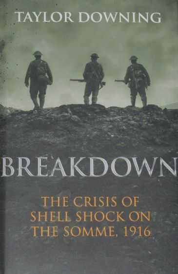 Breakdown - The Crisis of Shell Shock on the Somme 1916, by Taylor Downing